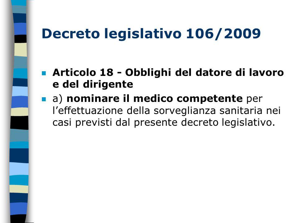 Decreto legislativo 106/2009 Articolo 18 - Obblighi del datore di lavoro e del dirigente a) nominare il medico competente per l'effettuazione della sorveglianza sanitaria nei casi previsti dal presente decreto legislativo.