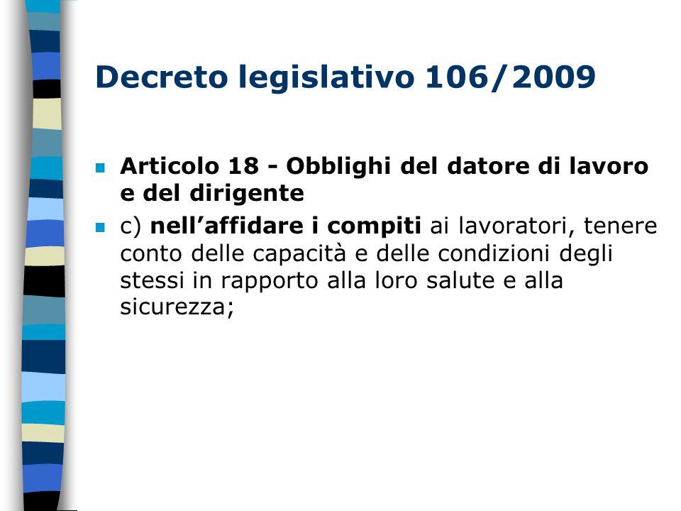Decreto legislativo 106/2009 Articolo 18 - Obblighi del datore di lavoro e del dirigente n c) nell'affidare i compiti ai lavoratori, tenere conto delle capacità e delle condizioni degli stessi in rapporto alla loro salute e alla sicurezza;