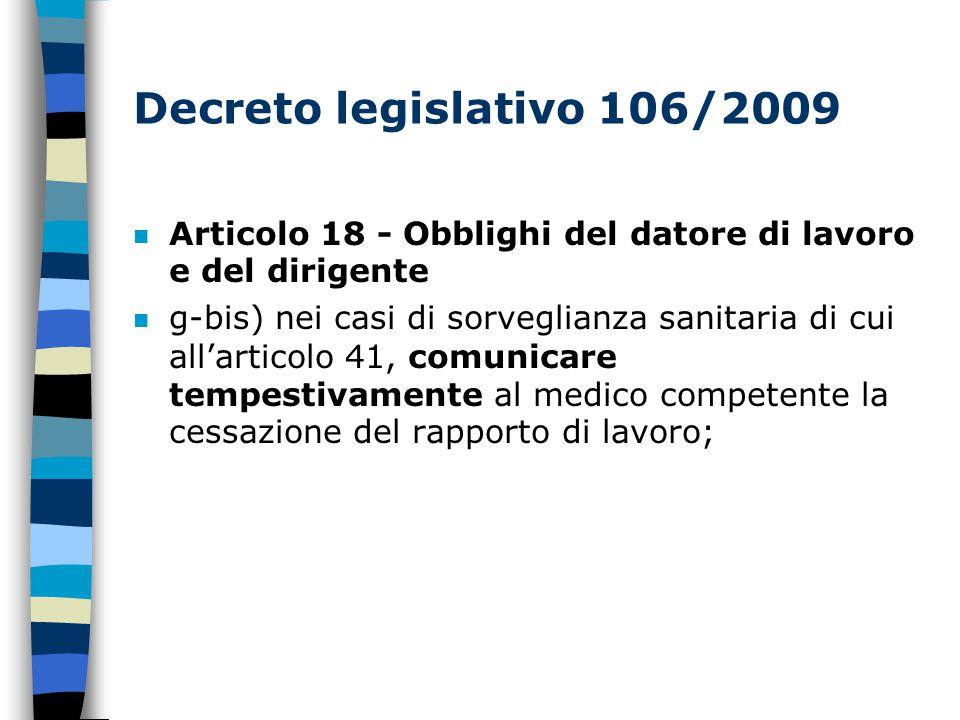 Decreto legislativo 106/2009 Articolo 18 - Obblighi del datore di lavoro e del dirigente n g-bis) nei casi di sorveglianza sanitaria di cui all'articolo 41, comunicare tempestivamente al medico competente la cessazione del rapporto di lavoro;