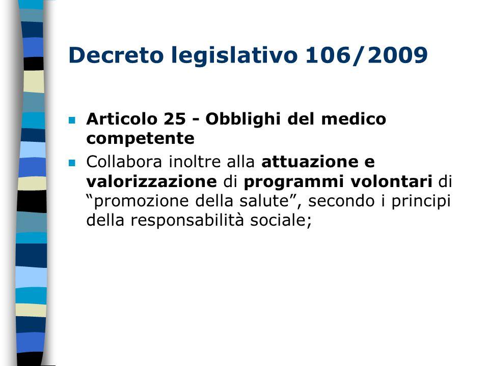 Decreto legislativo 106/2009 n Articolo 25 - Obblighi del medico competente n Collabora inoltre alla attuazione e valorizzazione di programmi volontari di promozione della salute , secondo i principi della responsabilità sociale;