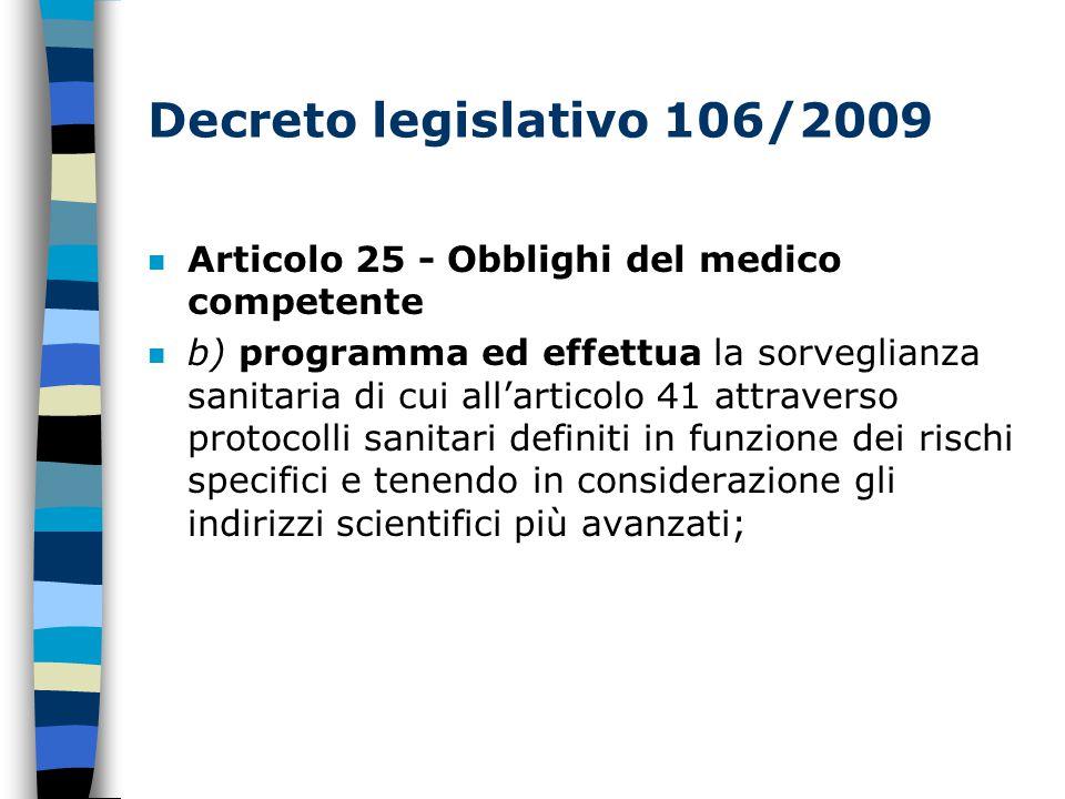 Decreto legislativo 106/2009 n Articolo 25 - Obblighi del medico competente n b) programma ed effettua la sorveglianza sanitaria di cui all'articolo 41 attraverso protocolli sanitari definiti in funzione dei rischi specifici e tenendo in considerazione gli indirizzi scientifici più avanzati;