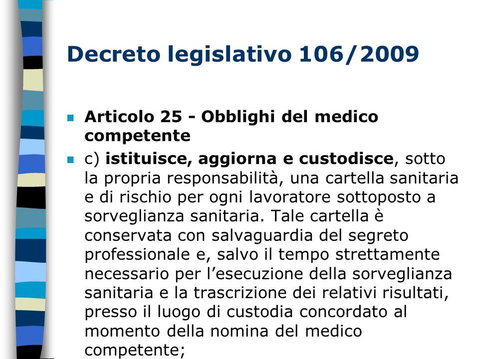 Decreto legislativo 106/2009 n Articolo 25 - Obblighi del medico competente n c) istituisce, aggiorna e custodisce, sotto la propria responsabilità, una cartella sanitaria e di rischio per ogni lavoratore sottoposto a sorveglianza sanitaria.