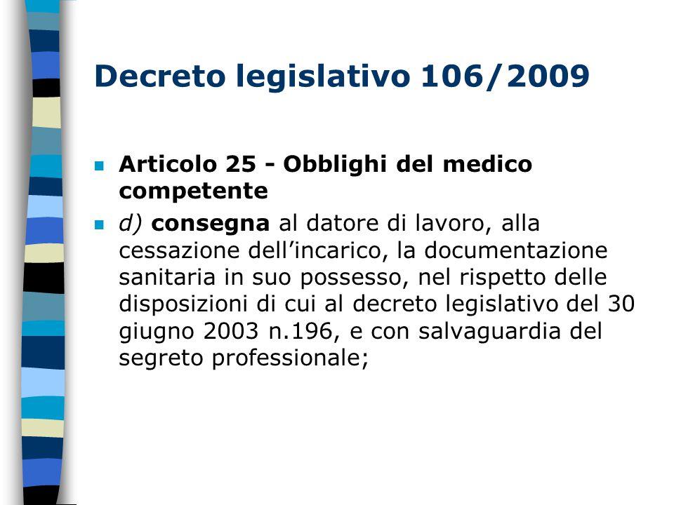 Decreto legislativo 106/2009 n Articolo 25 - Obblighi del medico competente n d) consegna al datore di lavoro, alla cessazione dell'incarico, la documentazione sanitaria in suo possesso, nel rispetto delle disposizioni di cui al decreto legislativo del 30 giugno 2003 n.196, e con salvaguardia del segreto professionale;