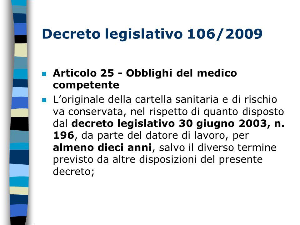 Decreto legislativo 106/2009 n Articolo 25 - Obblighi del medico competente n L'originale della cartella sanitaria e di rischio va conservata, nel rispetto di quanto disposto dal decreto legislativo 30 giugno 2003, n.