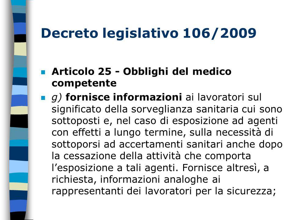 Decreto legislativo 106/2009 n Articolo 25 - Obblighi del medico competente n g) fornisce informazioni ai lavoratori sul significato della sorveglianza sanitaria cui sono sottoposti e, nel caso di esposizione ad agenti con effetti a lungo termine, sulla necessità di sottoporsi ad accertamenti sanitari anche dopo la cessazione della attività che comporta l'esposizione a tali agenti.