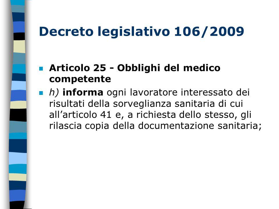 Decreto legislativo 106/2009 n Articolo 25 - Obblighi del medico competente n h) informa ogni lavoratore interessato dei risultati della sorveglianza sanitaria di cui all'articolo 41 e, a richiesta dello stesso, gli rilascia copia della documentazione sanitaria;