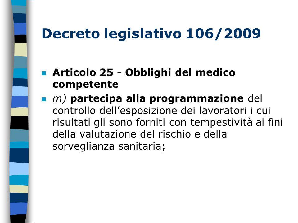 Decreto legislativo 106/2009 n Articolo 25 - Obblighi del medico competente n m) partecipa alla programmazione del controllo dell'esposizione dei lavoratori i cui risultati gli sono forniti con tempestività ai fini della valutazione del rischio e della sorveglianza sanitaria;