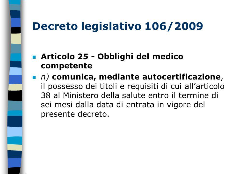 Decreto legislativo 106/2009 n Articolo 25 - Obblighi del medico competente n n) comunica, mediante autocertificazione, il possesso dei titoli e requisiti di cui all'articolo 38 al Ministero della salute entro il termine di sei mesi dalla data di entrata in vigore del presente decreto.