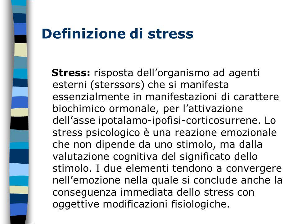 Definizione di stress Stress: risposta dell'organismo ad agenti esterni (sterssors) che si manifesta essenzialmente in manifestazioni di carattere biochimico ormonale, per l'attivazione dell'asse ipotalamo-ipofisi-corticosurrene.