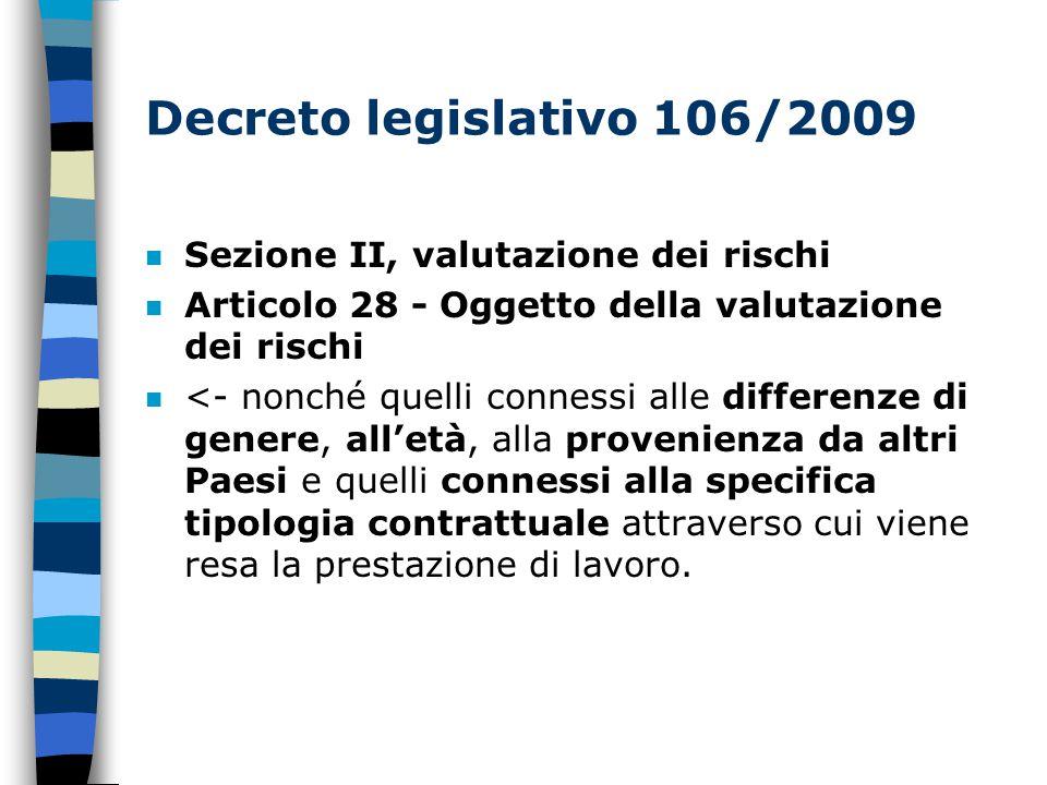 Decreto legislativo 106/2009 n Sezione II, valutazione dei rischi n Articolo 28 - Oggetto della valutazione dei rischi n <- nonché quelli connessi alle differenze di genere, all'età, alla provenienza da altri Paesi e quelli connessi alla specifica tipologia contrattuale attraverso cui viene resa la prestazione di lavoro.