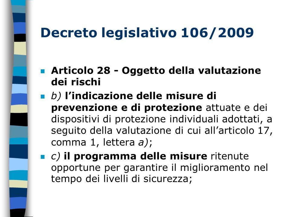 Decreto legislativo 106/2009 n Articolo 28 - Oggetto della valutazione dei rischi n b) l'indicazione delle misure di prevenzione e di protezione attuate e dei dispositivi di protezione individuali adottati, a seguito della valutazione di cui all'articolo 17, comma 1, lettera a); n c) il programma delle misure ritenute opportune per garantire il miglioramento nel tempo dei livelli di sicurezza;