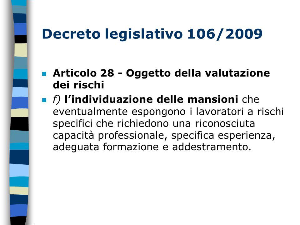 Decreto legislativo 106/2009 n Articolo 28 - Oggetto della valutazione dei rischi n f) l'individuazione delle mansioni che eventualmente espongono i lavoratori a rischi specifici che richiedono una riconosciuta capacità professionale, specifica esperienza, adeguata formazione e addestramento.