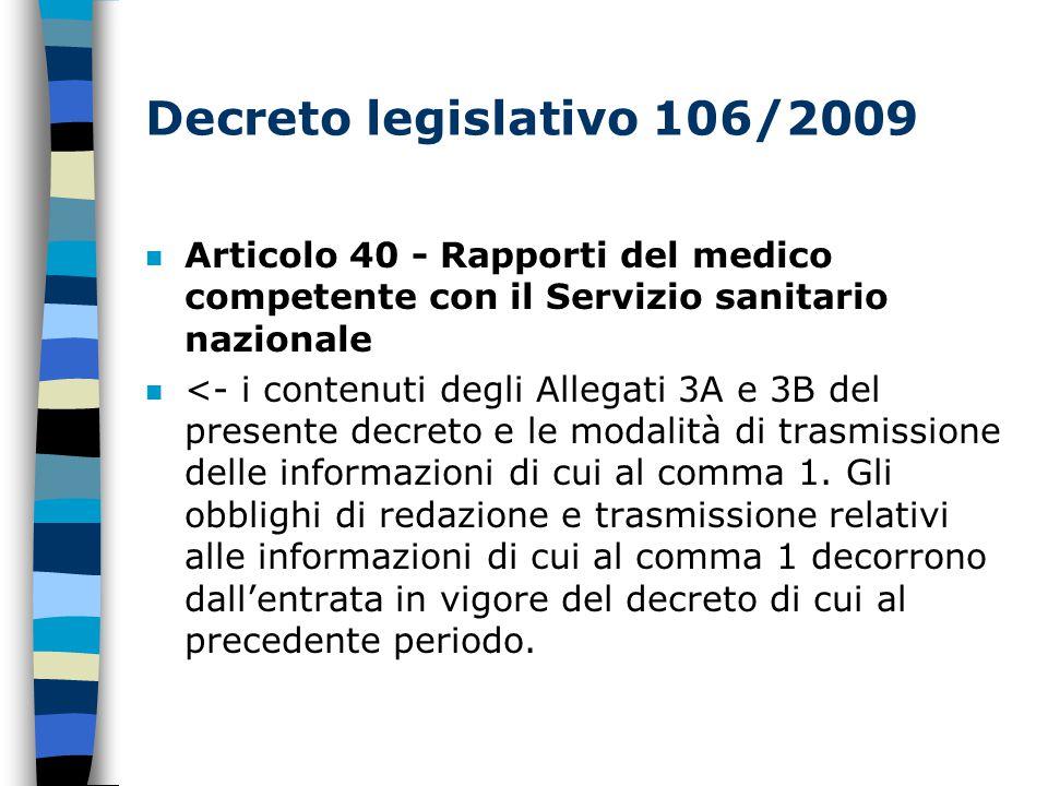 Decreto legislativo 106/2009 n Articolo 40 - Rapporti del medico competente con il Servizio sanitario nazionale n <- i contenuti degli Allegati 3A e 3B del presente decreto e le modalità di trasmissione delle informazioni di cui al comma 1.