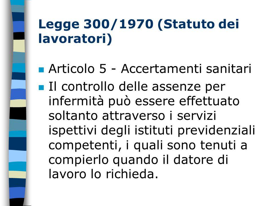 Legge 300/1970 (Statuto dei lavoratori) n Articolo 5 - Accertamenti sanitari Il controllo delle assenze per infermità può essere effettuato soltanto attraverso i servizi ispettivi degli istituti previdenziali competenti, i quali sono tenuti a compierlo quando il datore di lavoro lo richieda.