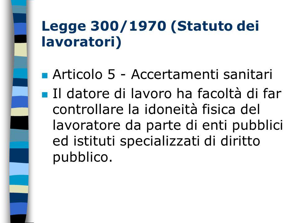 Legge 300/1970 (Statuto dei lavoratori) n Articolo 5 - Accertamenti sanitari n Il datore di lavoro ha facoltà di far controllare la idoneità fisica del lavoratore da parte di enti pubblici ed istituti specializzati di diritto pubblico.