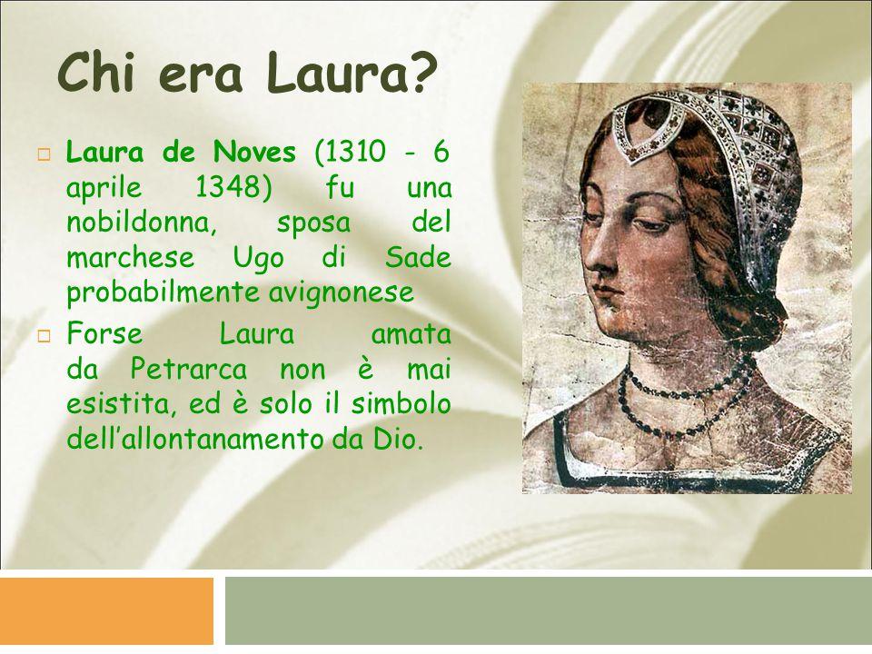 Chi era Laura?  Laura de Noves (1310 - 6 aprile 1348) fu una nobildonna, sposa del marchese Ugo di Sade probabilmente avignonese  Forse Laura amata