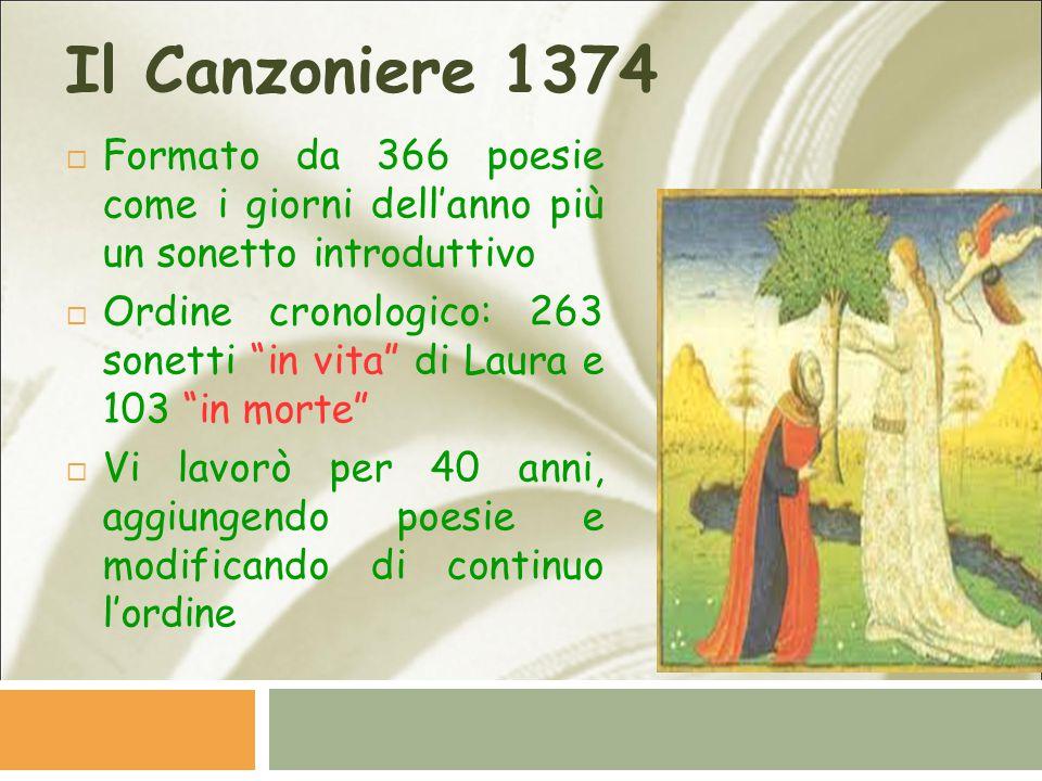 Il Canzoniere 1374  Formato da 366 poesie come i giorni dell'anno più un sonetto introduttivo  Ordine cronologico: 263 sonetti in vita di Laura e 103 in morte  Vi lavorò per 40 anni, aggiungendo poesie e modificando di continuo l'ordine