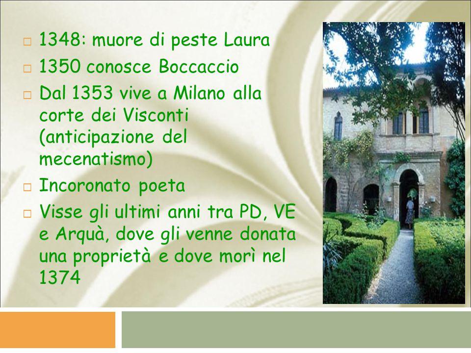  1348: muore di peste Laura  1350 conosce Boccaccio  Dal 1353 vive a Milano alla corte dei Visconti (anticipazione del mecenatismo)  Incoronato poeta  Visse gli ultimi anni tra PD, VE e Arquà, dove gli venne donata una proprietà e dove morì nel 1374