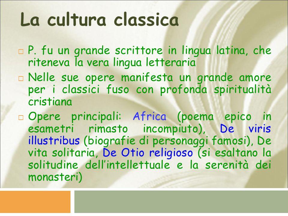 La cultura classica  P. fu un grande scrittore in lingua latina, che riteneva la vera lingua letteraria  Nelle sue opere manifesta un grande amore p
