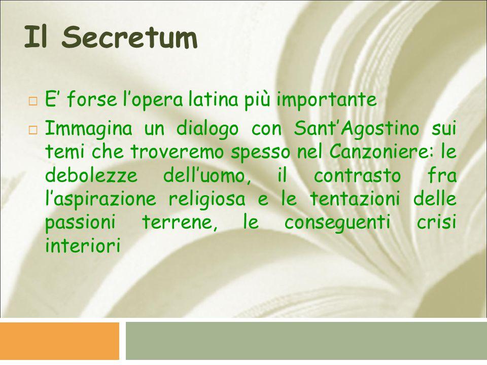 Il Secretum  E' forse l'opera latina più importante  Immagina un dialogo con Sant'Agostino sui temi che troveremo spesso nel Canzoniere: le debolezz
