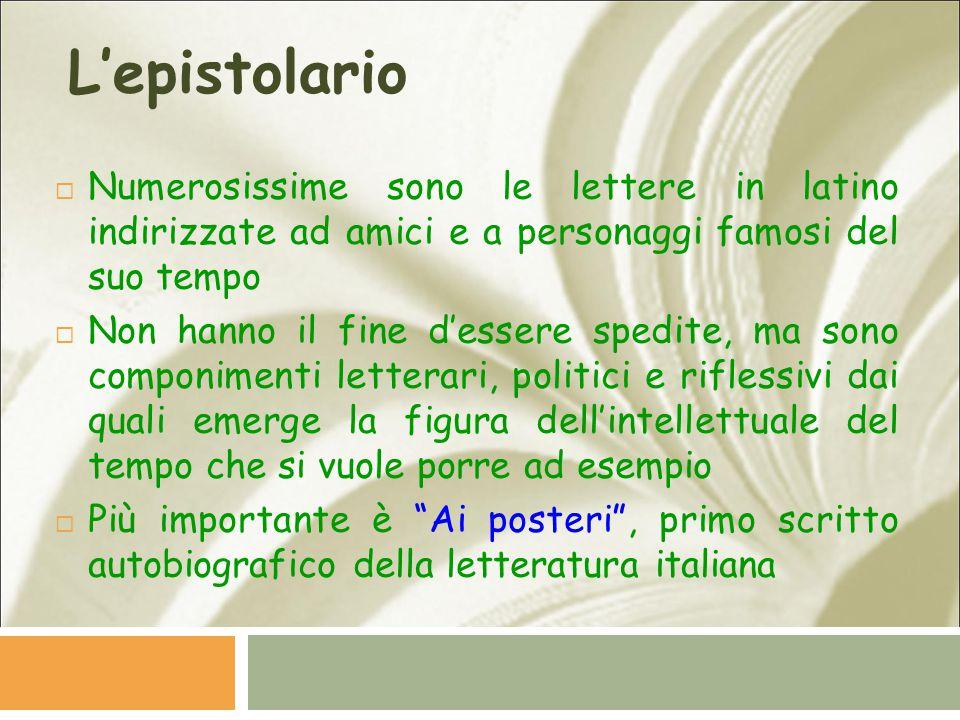 L'epistolario  Numerosissime sono le lettere in latino indirizzate ad amici e a personaggi famosi del suo tempo  Non hanno il fine d'essere spedite,