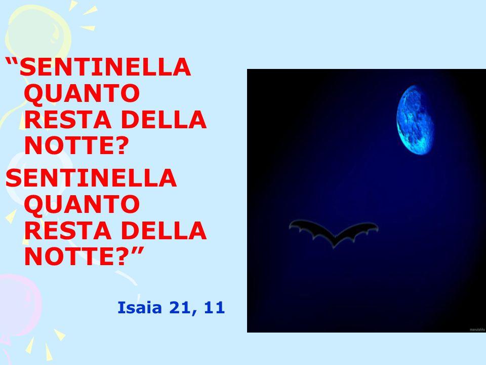 SENTINELLA QUANTO RESTA DELLA NOTTE SENTINELLA QUANTO RESTA DELLA NOTTE Isaia 21, 11