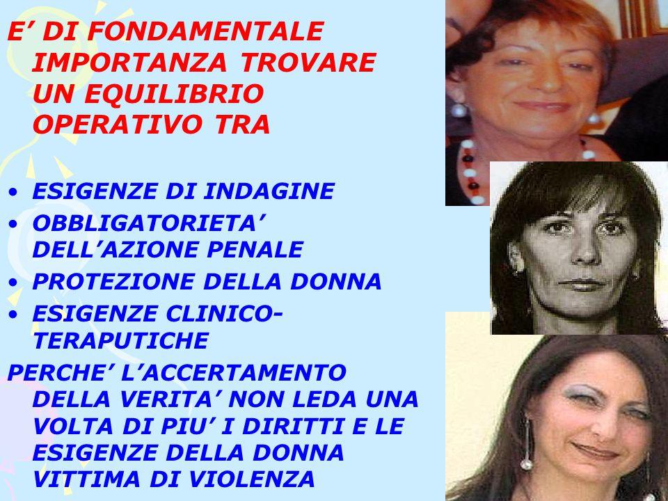 E' DI FONDAMENTALE IMPORTANZA TROVARE UN EQUILIBRIO OPERATIVO TRA ESIGENZE DI INDAGINE OBBLIGATORIETA' DELL'AZIONE PENALE PROTEZIONE DELLA DONNA ESIGENZE CLINICO- TERAPUTICHE PERCHE' L'ACCERTAMENTO DELLA VERITA' NON LEDA UNA VOLTA DI PIU' I DIRITTI E LE ESIGENZE DELLA DONNA VITTIMA DI VIOLENZA