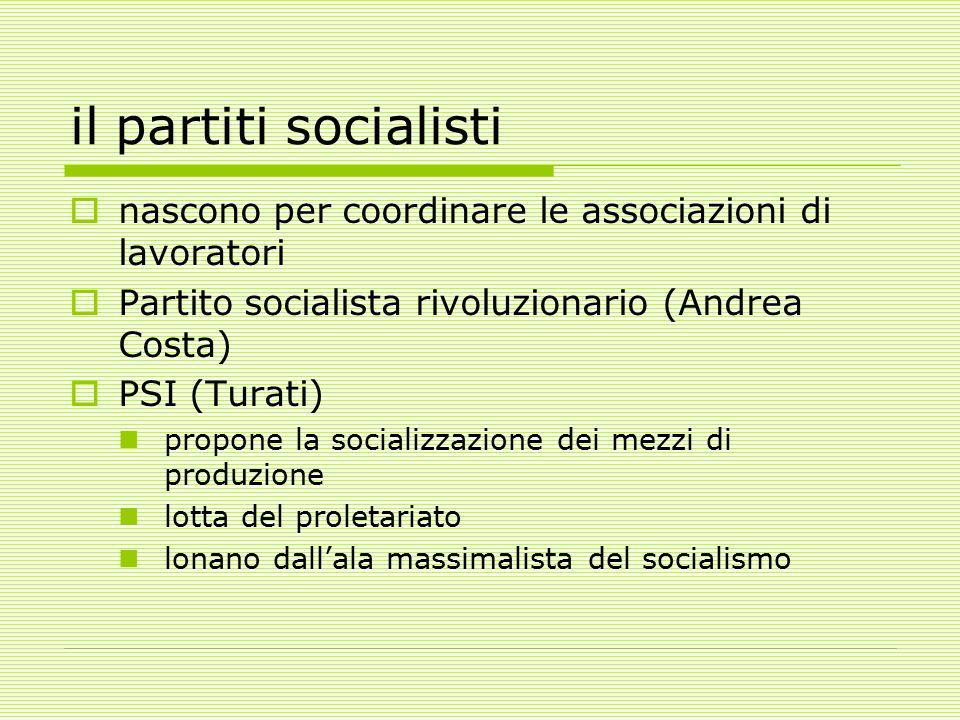 il partiti socialisti  nascono per coordinare le associazioni di lavoratori  Partito socialista rivoluzionario (Andrea Costa)  PSI (Turati) propone la socializzazione dei mezzi di produzione lotta del proletariato lonano dall'ala massimalista del socialismo