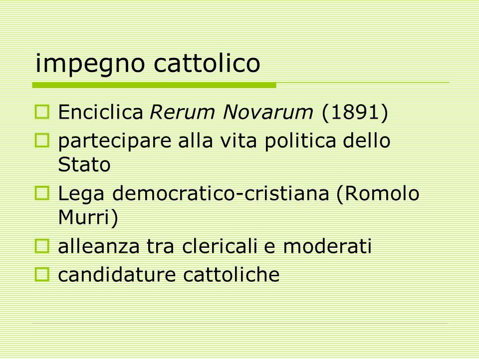impegno cattolico  Enciclica Rerum Novarum (1891)  partecipare alla vita politica dello Stato  Lega democratico-cristiana (Romolo Murri)  alleanza tra clericali e moderati  candidature cattoliche