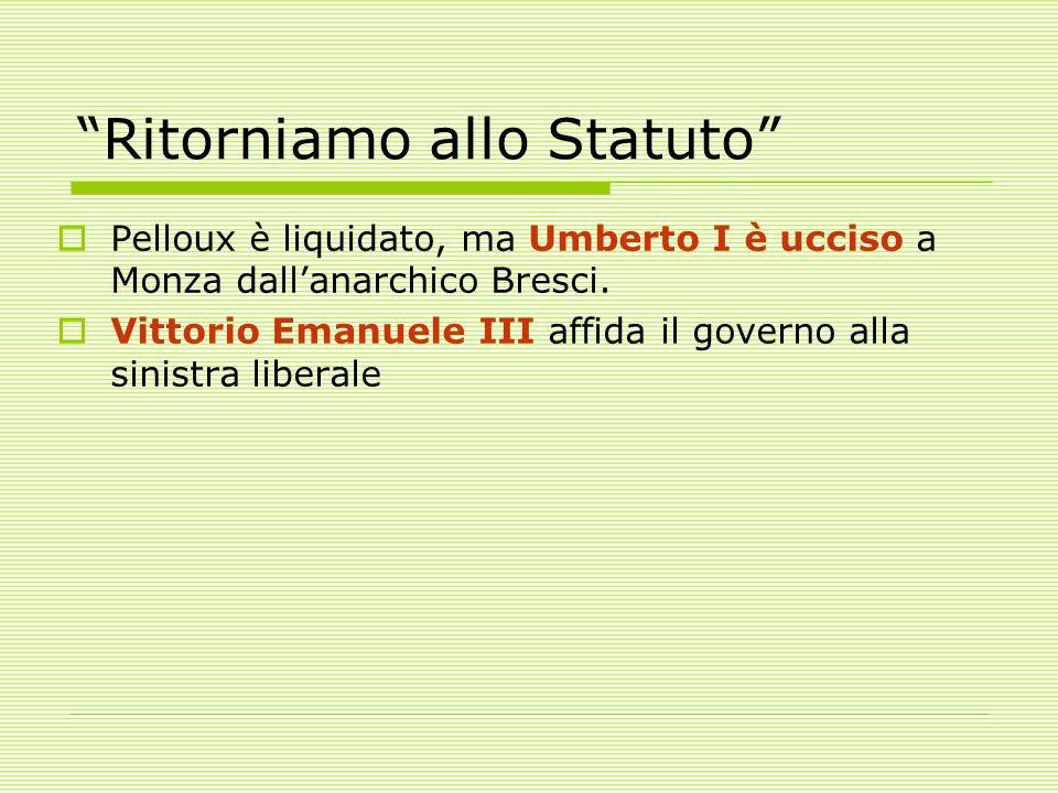 Ritorniamo allo Statuto  Pelloux è liquidato, ma Umberto I è ucciso a Monza dall'anarchico Bresci.