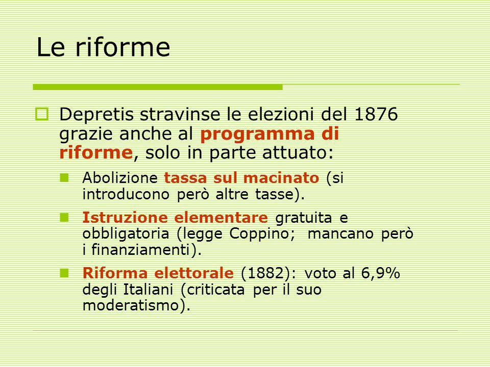 Le riforme  Depretis stravinse le elezioni del 1876 grazie anche al programma di riforme, solo in parte attuato: Abolizione tassa sul macinato (si introducono però altre tasse).