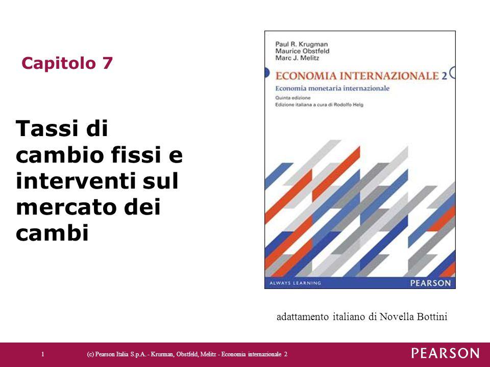 (c) Pearson Italia S.p.A. - Krurman, Obstfeld, Melitz - Economia internazionale 21 Capitolo 7 Tassi di cambio fissi e interventi sul mercato dei cambi