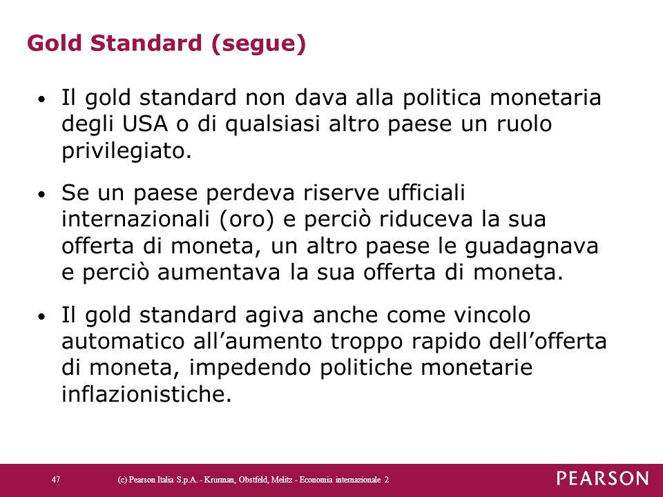 Gold Standard (segue) Il gold standard non dava alla politica monetaria degli USA o di qualsiasi altro paese un ruolo privilegiato. Se un paese perdev
