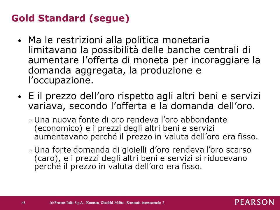 Gold Standard (segue) Ma le restrizioni alla politica monetaria limitavano la possibilità delle banche centrali di aumentare l'offerta di moneta per i
