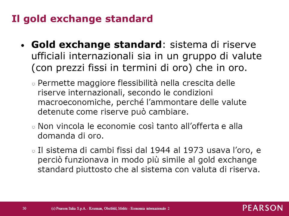 Il gold exchange standard Gold exchange standard: sistema di riserve ufficiali internazionali sia in un gruppo di valute (con prezzi fissi in termini
