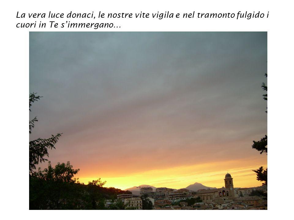 La vera luce donaci, le nostre vite vigila e nel tramonto fulgido i cuori in Te s'immergano…
