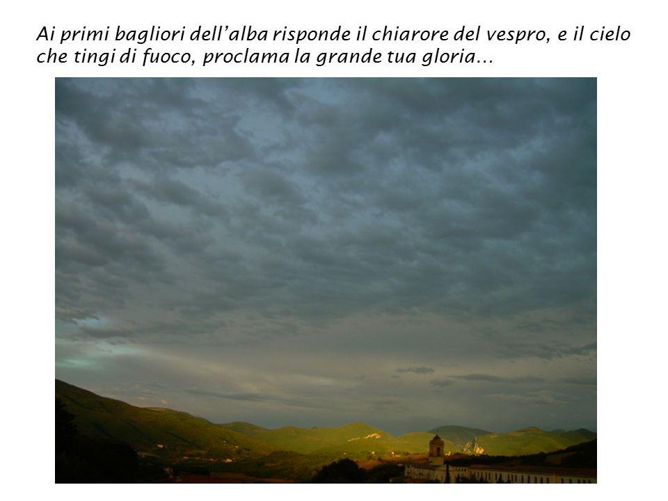 Ai primi bagliori dell'alba risponde il chiarore del vespro, e il cielo che tingi di fuoco, proclama la grande tua gloria…