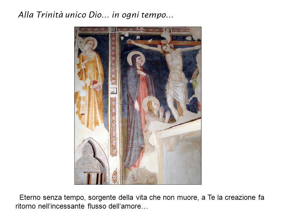 Alla Trinità unico Dio… in ogni tempo… Eterno senza tempo, sorgente della vita che non muore, a Te la creazione fa ritorno nell'incessante flusso dell'amore…