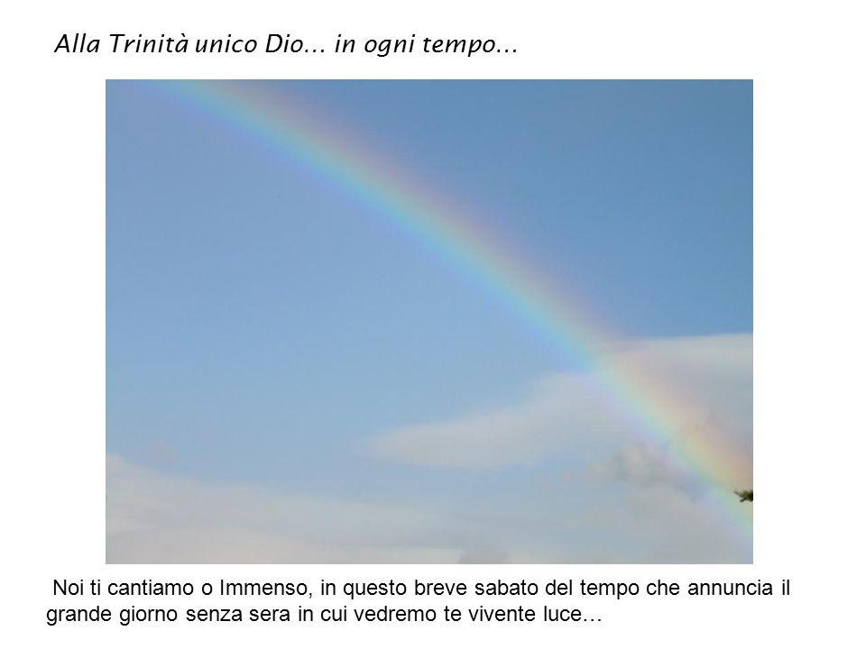 Alla Trinità unico Dio… in ogni tempo… Noi ti cantiamo o Immenso, in questo breve sabato del tempo che annuncia il grande giorno senza sera in cui vedremo te vivente luce…