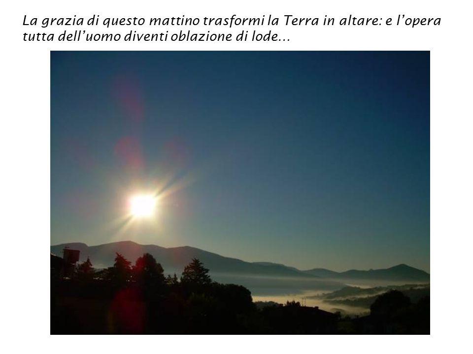 La grazia di questo mattino trasformi la Terra in altare: e l'opera tutta dell'uomo diventi oblazione di lode…