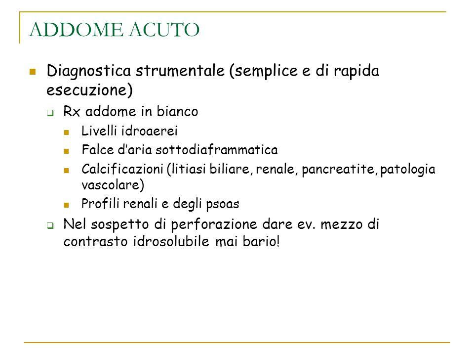 ADDOME ACUTO Diagnostica strumentale (semplice e di rapida esecuzione)  Rx addome in bianco Livelli idroaerei Falce d'aria sottodiaframmatica Calcifi