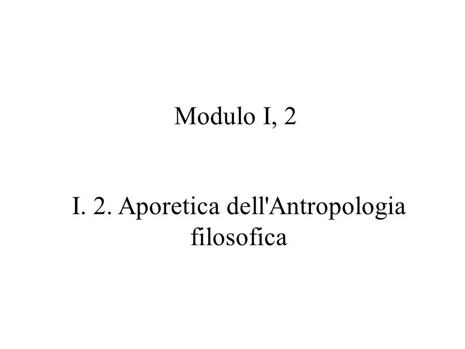 Modulo I, 2 I. 2. Aporetica dell'Antropologia filosofica