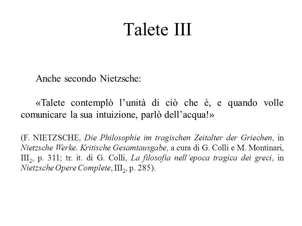 Talete III Anche secondo Nietzsche: «Talete contemplò l'unità di ciò che è, e quando volle comunicare la sua intuizione, parlò dell'acqua!» (F. NIETZS