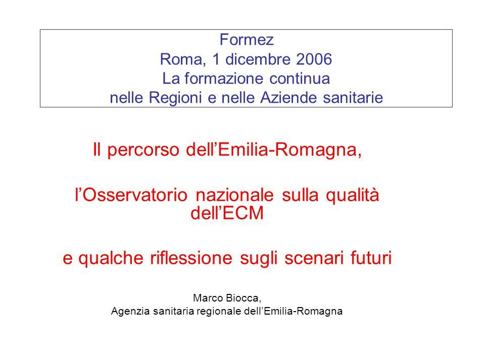 Formez Roma, 1 dicembre 2006 La formazione continua nelle Regioni e nelle Aziende sanitarie Il percorso dell'Emilia-Romagna, l'Osservatorio nazionale sulla qualità dell'ECM e qualche riflessione sugli scenari futuri Marco Biocca, Agenzia sanitaria regionale dell'Emilia-Romagna