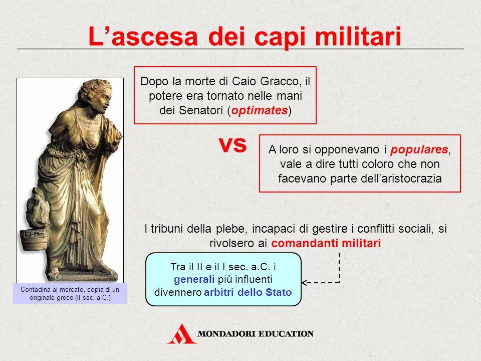 L'ascesa dei capi militari Tra il II e il I sec. a.C. i generali più influenti divennero arbitri dello Stato A loro si opponevano i populares, vale a