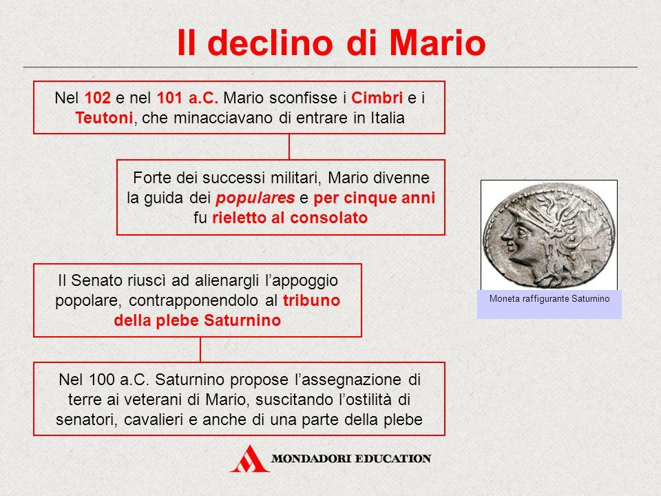 Il declino di Mario Nel 102 e nel 101 a.C. Mario sconfisse i Cimbri e i Teutoni, che minacciavano di entrare in Italia Il Senato riuscì ad alienargli