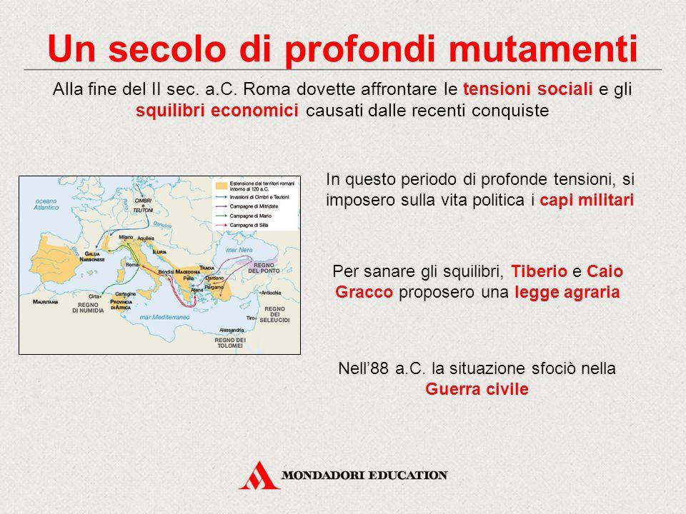 Un secolo di profondi mutamenti Alla fine del II sec. a.C. Roma dovette affrontare le tensioni sociali e gli squilibri economici causati dalle recenti