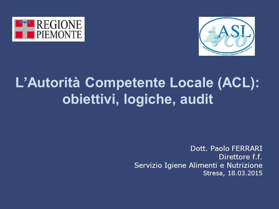 L'Autorità Competente Locale (ACL): obiettivi, logiche, audit Dott. Paolo FERRARI Direttore f.f. Servizio Igiene Alimenti e Nutrizione Stresa, 18.03.2
