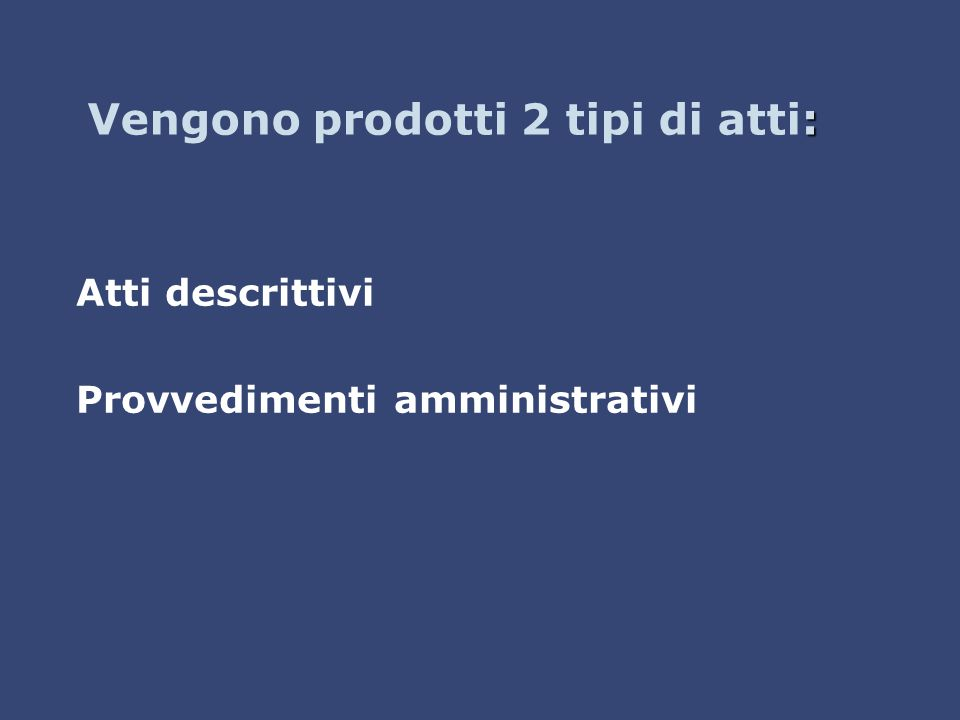 : Vengono prodotti 2 tipi di atti: Atti descrittivi Provvedimenti amministrativi