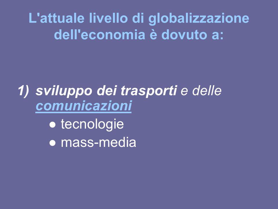 L'attuale livello di globalizzazione dell'economia è dovuto a: 1)sviluppo dei trasporti e delle comunicazioni comunicazioni ● tecnologie ● mass-media